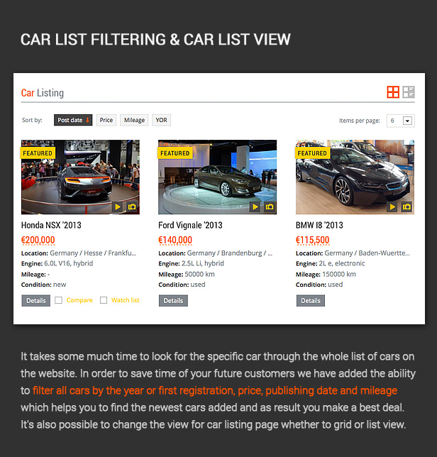 It takes some much time to look for the specific car through the whole list of cars on the website. In order to save time of your future customers we have added the ability to filter all cars by the year or first registration, price, publishing date and mileage which helps you to find the newest cars added and as result you make a best deal. It's also possible to change the view for car listing page whether to grid or list view.