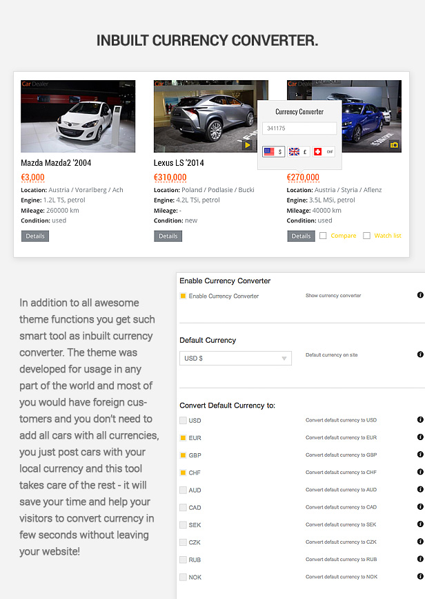 In addition to all awesome theme functions you get such smart tool as inbuilt currency converter. The theme was developed for usage in any part of the world and most of you would have foreign customers and you don't need to add all cars with all currencies, you just post cars with your local currency and this tool takes care of the rest ­ it will save your time and help your visitors to convert currency in few seconds without leaving your website!